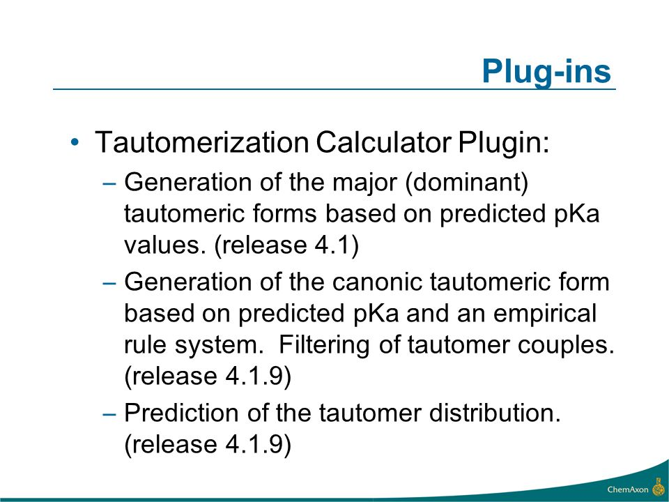 Plug-ins Tautomerization Calculator Plugin: –Generation of the major (dominant) tautomeric forms based on predicted pKa values.