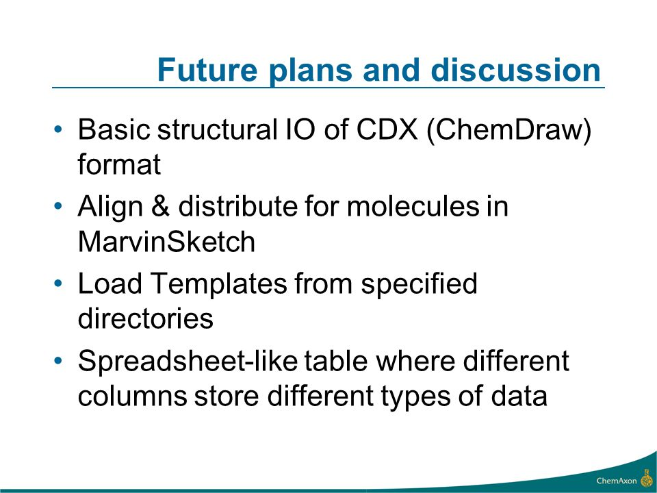 Future plans and discussion Basic structural IO of CDX (ChemDraw) format Align & distribute for molecules in MarvinSketch Load Templates from specifie