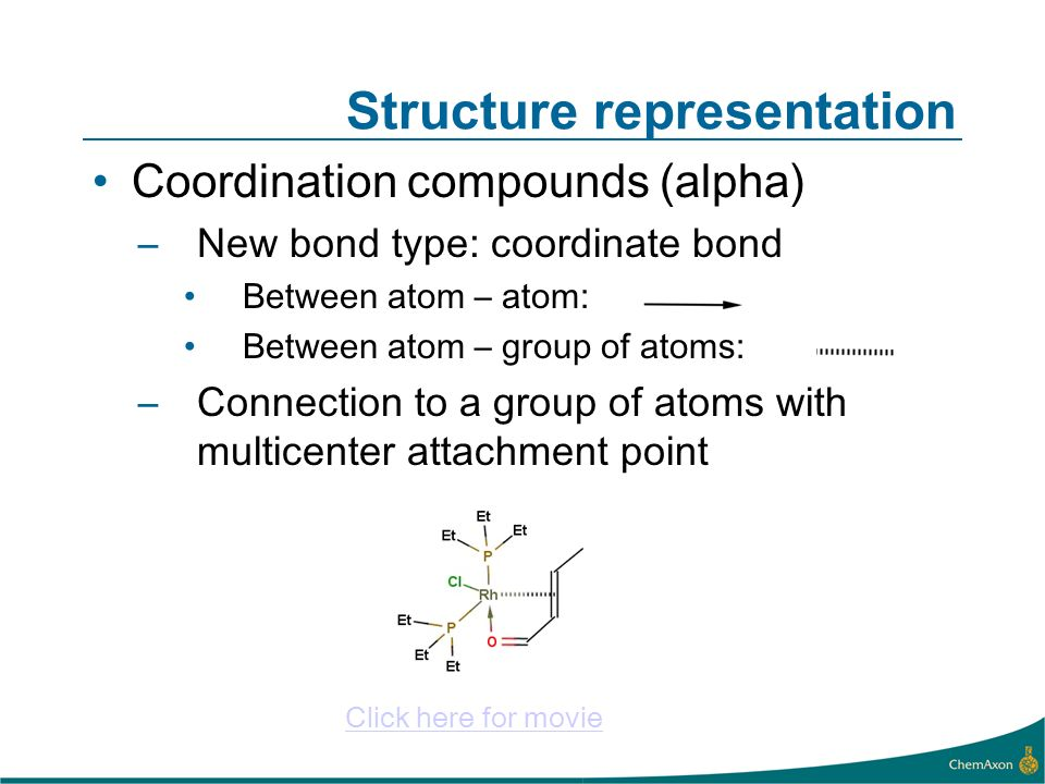 Structure representation Coordination compounds (alpha) –New bond type: coordinate bond Between atom – atom: Between atom – group of atoms: –Connection to a group of atoms with multicenter attachment point Click here for movie