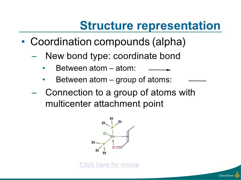 Structure representation Coordination compounds (alpha) –New bond type: coordinate bond Between atom – atom: Between atom – group of atoms: –Connectio