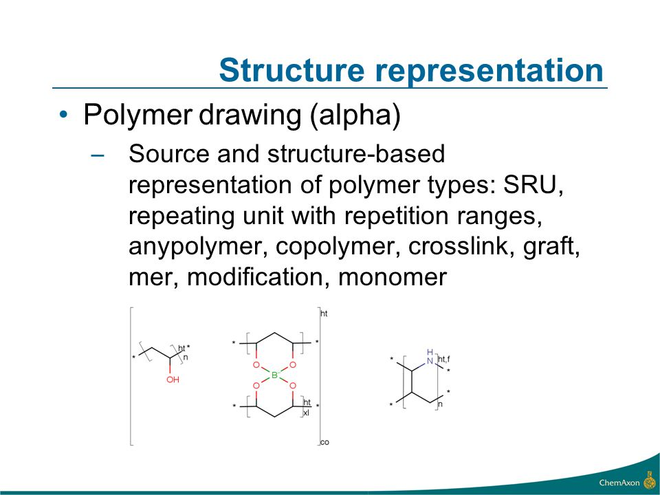 Structure representation Polymer drawing (alpha) –Source and structure-based representation of polymer types: SRU, repeating unit with repetition ranges, anypolymer, copolymer, crosslink, graft, mer, modification, monomer