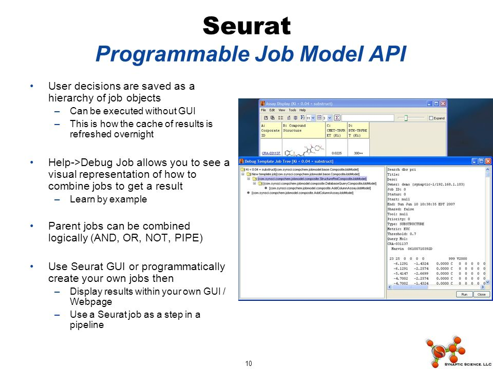 10 Seurat Programmable Job Model API User decisions are saved as a hierarchy of job objects –Can be executed without GUI –This is how the cache of results is refreshed overnight Help->Debug Job allows you to see a visual representation of how to combine jobs to get a result –Learn by example Parent jobs can be combined logically (AND, OR, NOT, PIPE) Use Seurat GUI or programmatically create your own jobs then –Display results within your own GUI / Webpage –Use a Seurat job as a step in a pipeline