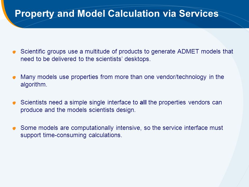 Property and Model Calculation via Services Scientific groups use a multitude of products to generate ADMET models that need to be delivered to the scientists desktops.