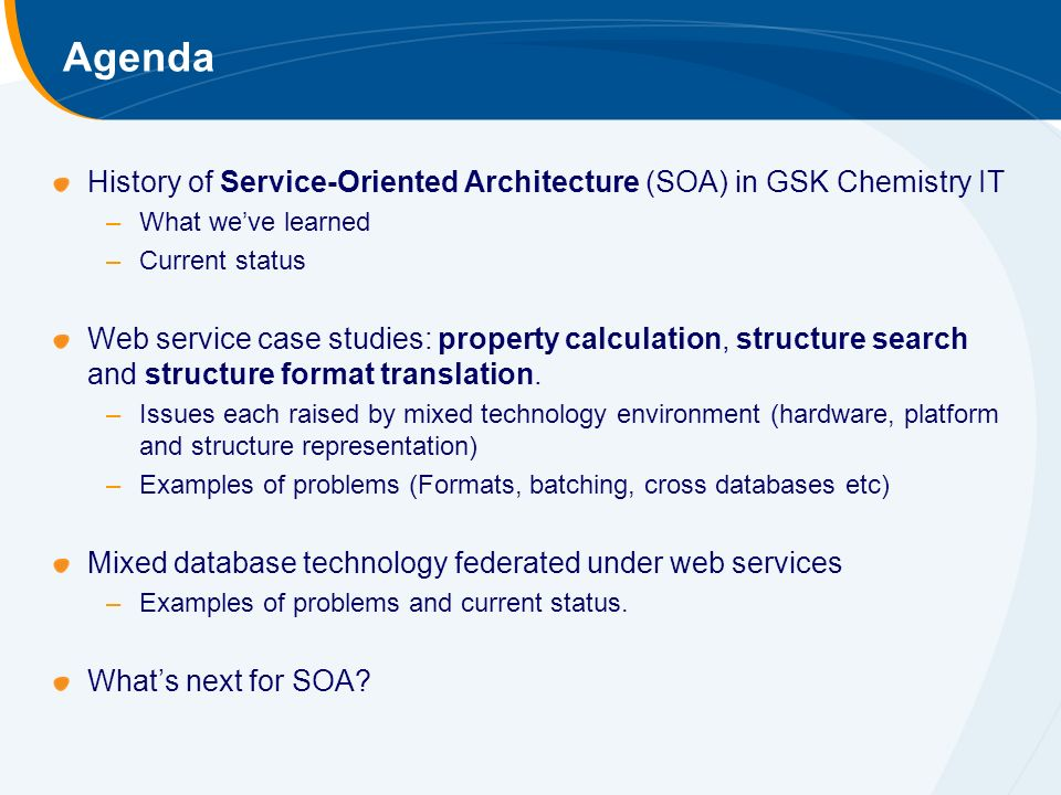 Agenda History of Service-Oriented Architecture (SOA) in GSK Chemistry IT –What weve learned –Current status Web service case studies: property calculation, structure search and structure format translation.