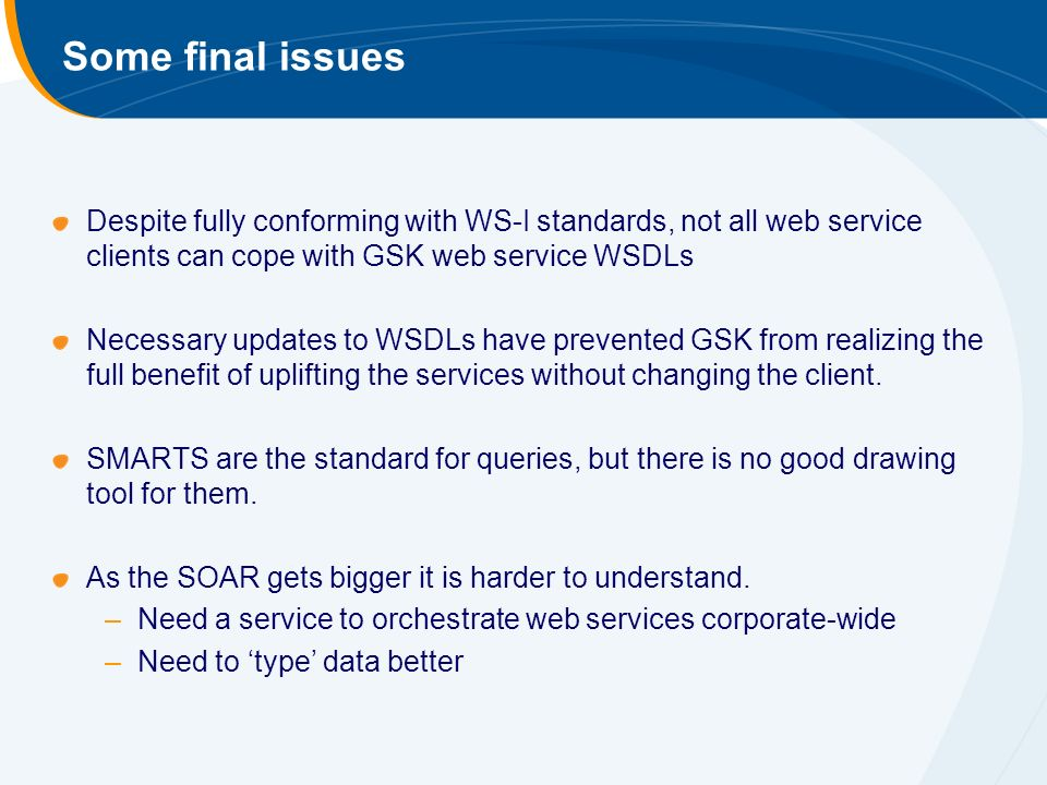 Some final issues Despite fully conforming with WS-I standards, not all web service clients can cope with GSK web service WSDLs Necessary updates to WSDLs have prevented GSK from realizing the full benefit of uplifting the services without changing the client.
