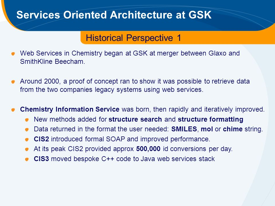 Services Oriented Architecture at GSK Historical Perspective 1 Web Services in Chemistry began at GSK at merger between Glaxo and SmithKline Beecham.