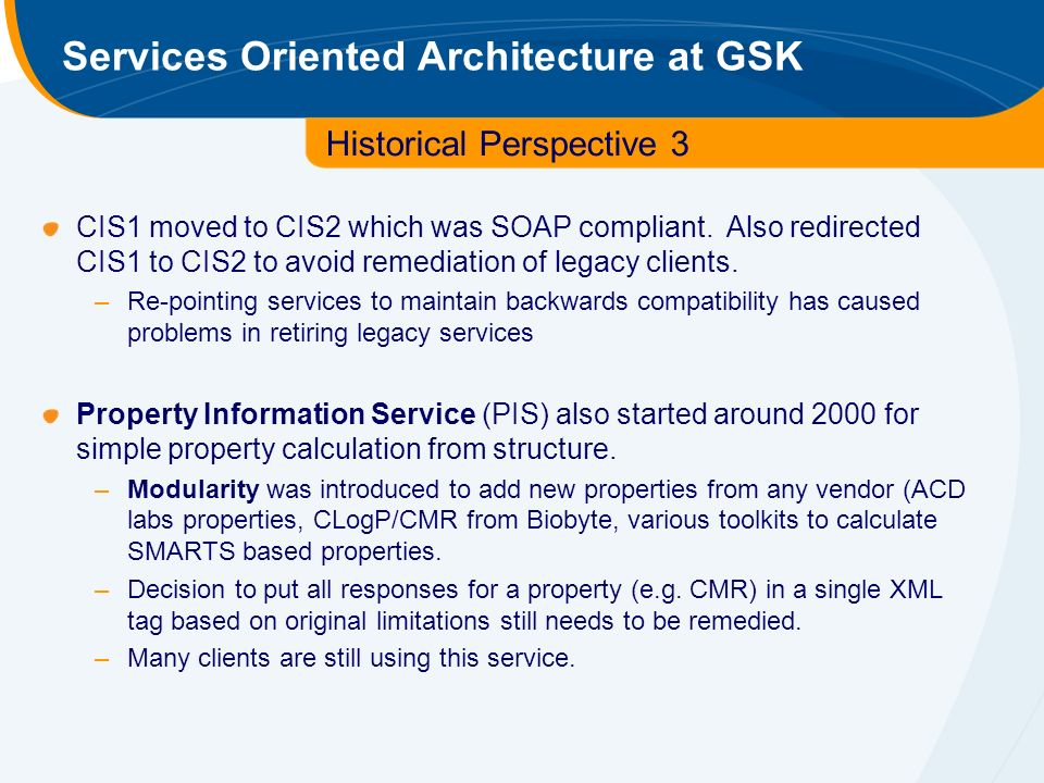 Services Oriented Architecture at GSK Historical Perspective 3 CIS1 moved to CIS2 which was SOAP compliant.