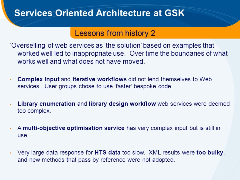 Services Oriented Architecture at GSK Lessons from history 2 Overselling of web services as the solution based on examples that worked well led to inappropriate use.