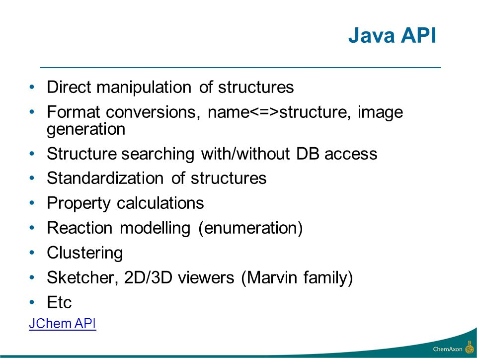 Java API Direct manipulation of structures Format conversions, name structure, image generation Structure searching with/without DB access Standardization of structures Property calculations Reaction modelling (enumeration) Clustering Sketcher, 2D/3D viewers (Marvin family) Etc JChem API
