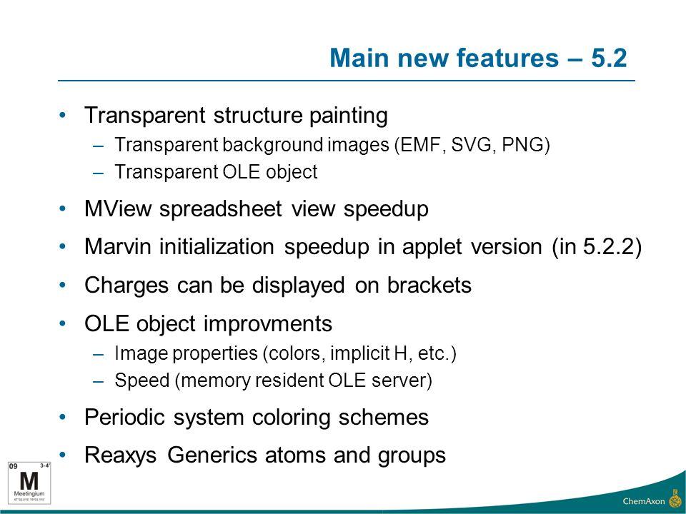 Main new features – 5.2 Transparent structure painting –Transparent background images (EMF, SVG, PNG) –Transparent OLE object MView spreadsheet view speedup Marvin initialization speedup in applet version (in 5.2.2) Charges can be displayed on brackets OLE object improvments –Image properties (colors, implicit H, etc.) –Speed (memory resident OLE server) Periodic system coloring schemes Reaxys Generics atoms and groups