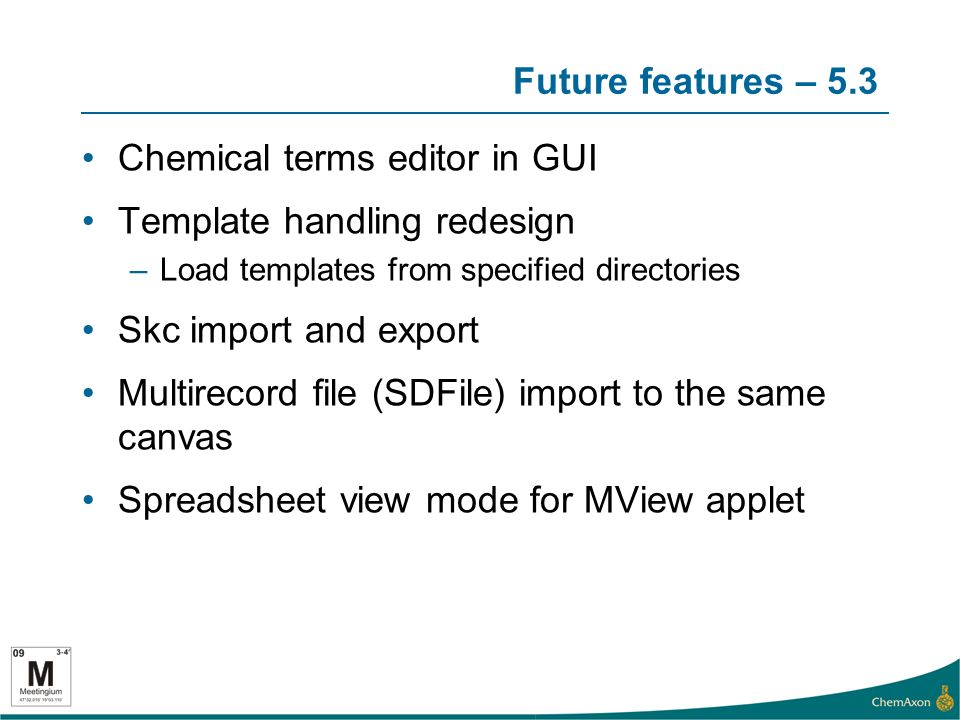 Future features – 5.3 Chemical terms editor in GUI Template handling redesign –Load templates from specified directories Skc import and export Multirecord file (SDFile) import to the same canvas Spreadsheet view mode for MView applet