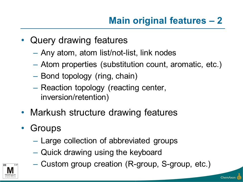 Main original features – 2 Query drawing features –Any atom, atom list/not-list, link nodes –Atom properties (substitution count, aromatic, etc.) –Bond topology (ring, chain) –Reaction topology (reacting center, inversion/retention) Markush structure drawing features Groups –Large collection of abbreviated groups –Quick drawing using the keyboard –Custom group creation (R-group, S-group, etc.)