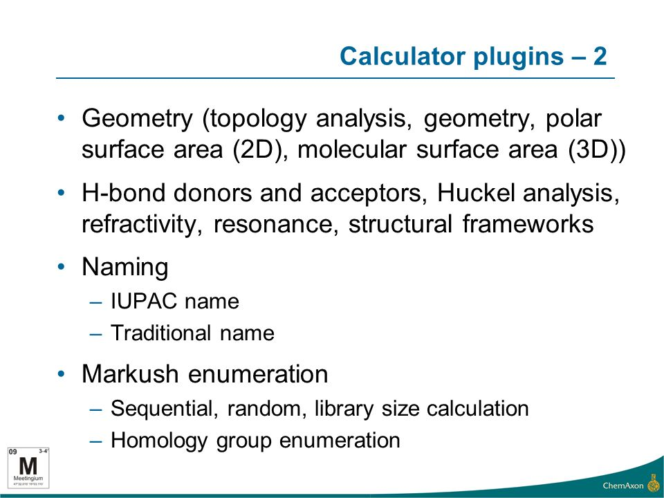 Calculator plugins – 2 Geometry (topology analysis, geometry, polar surface area (2D), molecular surface area (3D)) H-bond donors and acceptors, Huckel analysis, refractivity, resonance, structural frameworks Naming –IUPAC name –Traditional name Markush enumeration –Sequential, random, library size calculation –Homology group enumeration