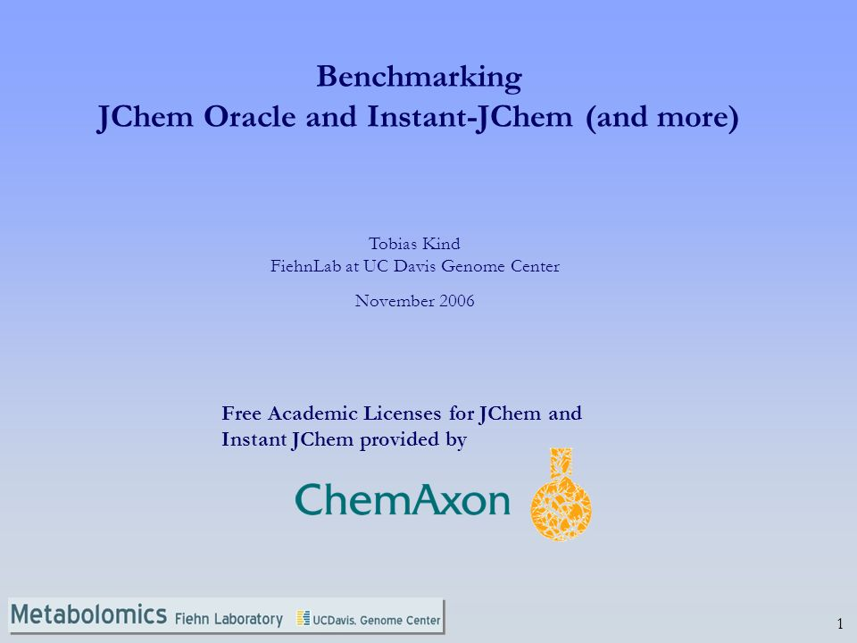 1 Tobias Kind FiehnLab at UC Davis Genome Center November 2006 Benchmarking JChem Oracle and Instant-JChem (and more) Free Academic Licenses for JChem and Instant JChem provided by