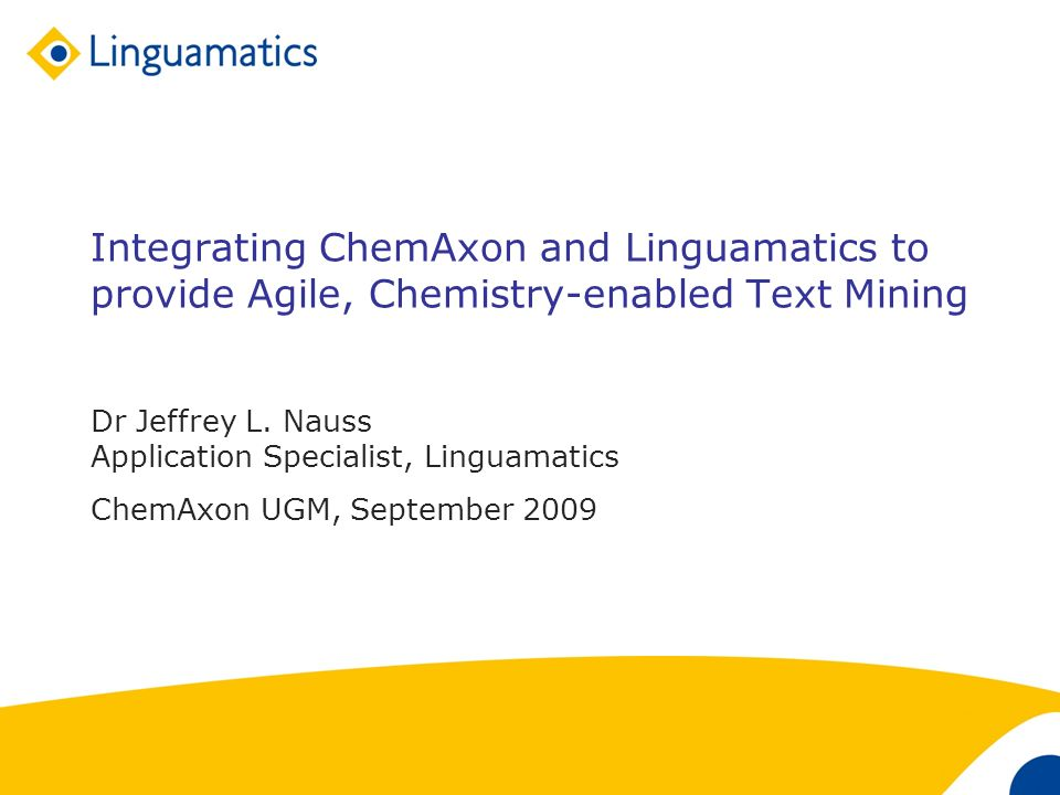 1 Integrating ChemAxon and Linguamatics to provide Agile, Chemistry-enabled Text Mining Dr Jeffrey L. Nauss Application Specialist, Linguamatics ChemA