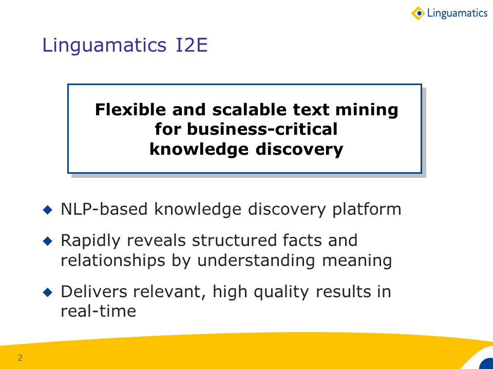 2 Flexible and scalable text mining for business-critical knowledge discovery Linguamatics I2E NLP-based knowledge discovery platform Rapidly reveals structured facts and relationships by understanding meaning Delivers relevant, high quality results in real-time