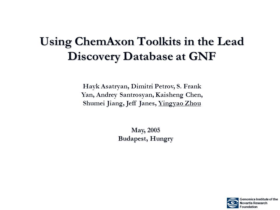 Using ChemAxon Toolkits in the Lead Discovery Database at GNF Genomics Institute of the Novartis Research Foundation Genomics Institute of the Novartis Research Foundation Hayk Asatryan, Dimitri Petrov, S.
