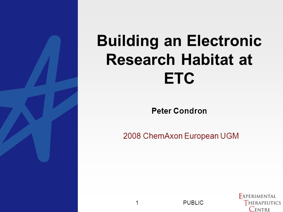 PUBLIC ChemAxon European UGM Building an Electronic Research Habitat at ETC Peter Condron