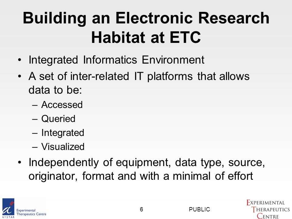 PUBLIC6 Building an Electronic Research Habitat at ETC Integrated Informatics Environment A set of inter-related IT platforms that allows data to be: –Accessed –Queried –Integrated –Visualized Independently of equipment, data type, source, originator, format and with a minimal of effort