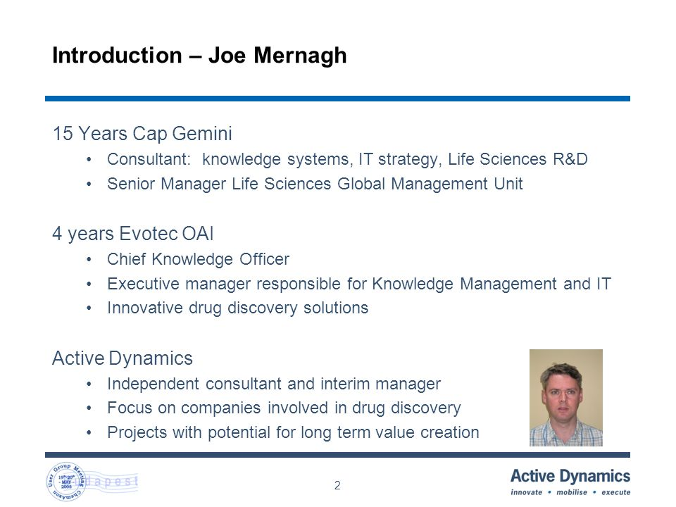 2 Introduction – Joe Mernagh 15 Years Cap Gemini Consultant: knowledge systems, IT strategy, Life Sciences R&D Senior Manager Life Sciences Global Management Unit 4 years Evotec OAI Chief Knowledge Officer Executive manager responsible for Knowledge Management and IT Innovative drug discovery solutions Active Dynamics Independent consultant and interim manager Focus on companies involved in drug discovery Projects with potential for long term value creation