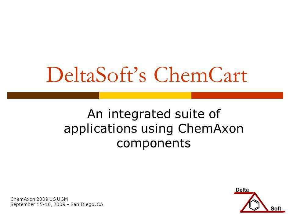 DeltaSofts ChemCart An integrated suite of applications using ChemAxon components ChemAxon 2009 US UGM September 15-16, 2009 – San Diego, CA