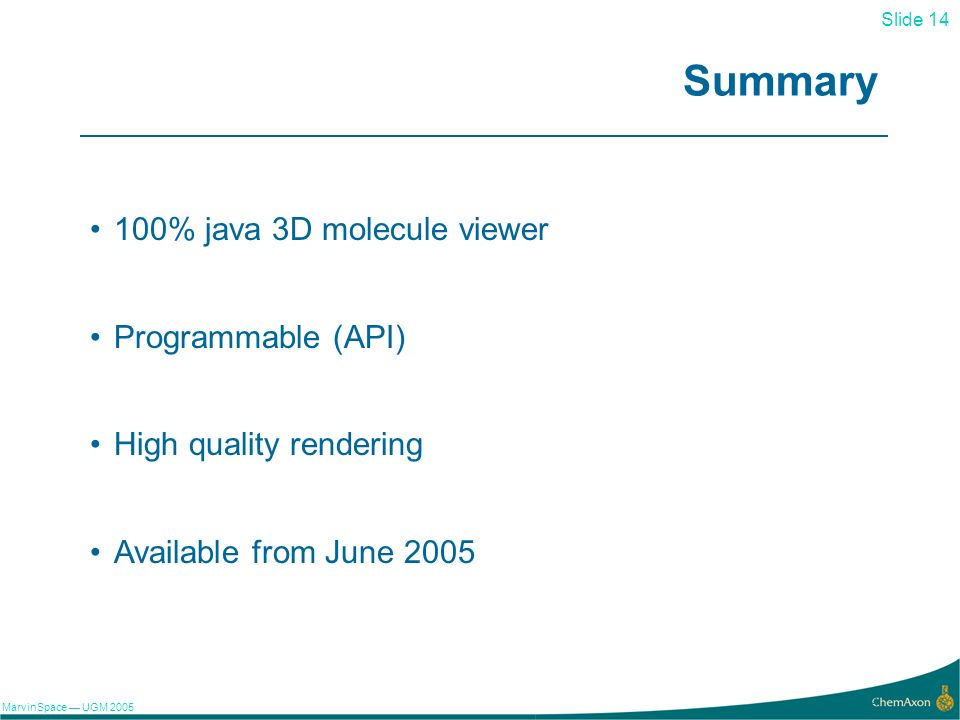 Slide 14 MarvinSpace UGM 2005 14 Summary 100% java 3D molecule viewer Programmable (API) High quality rendering Available from June 2005