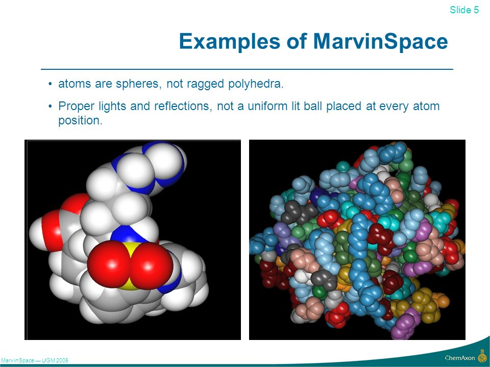 Slide 5 MarvinSpace UGM 2005 5 Examples of MarvinSpace atoms are spheres, not ragged polyhedra. Proper lights and reflections, not a uniform lit ball