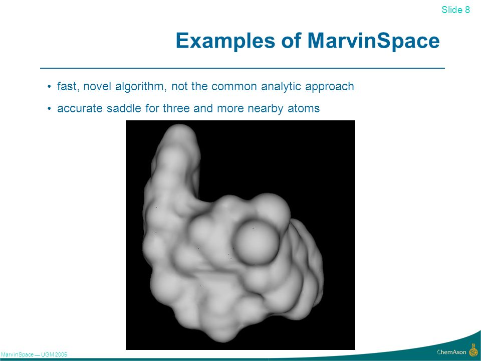 Slide 8 MarvinSpace UGM 2005 8 Examples of MarvinSpace fast, novel algorithm, not the common analytic approach accurate saddle for three and more nearby atoms