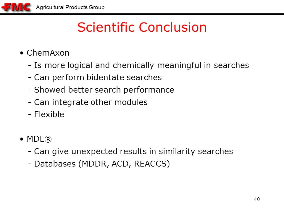 Agricultural Products Group 40 Scientific Conclusion ChemAxon - Is more logical and chemically meaningful in searches - Can perform bidentate searches - Showed better search performance - Can integrate other modules - Flexible MDL® - Can give unexpected results in similarity searches - Databases (MDDR, ACD, REACCS)