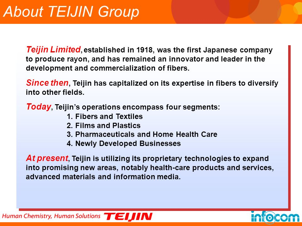Teijin Limited, established in 1918, was the first Japanese company to produce rayon, and has remained an innovator and leader in the development and