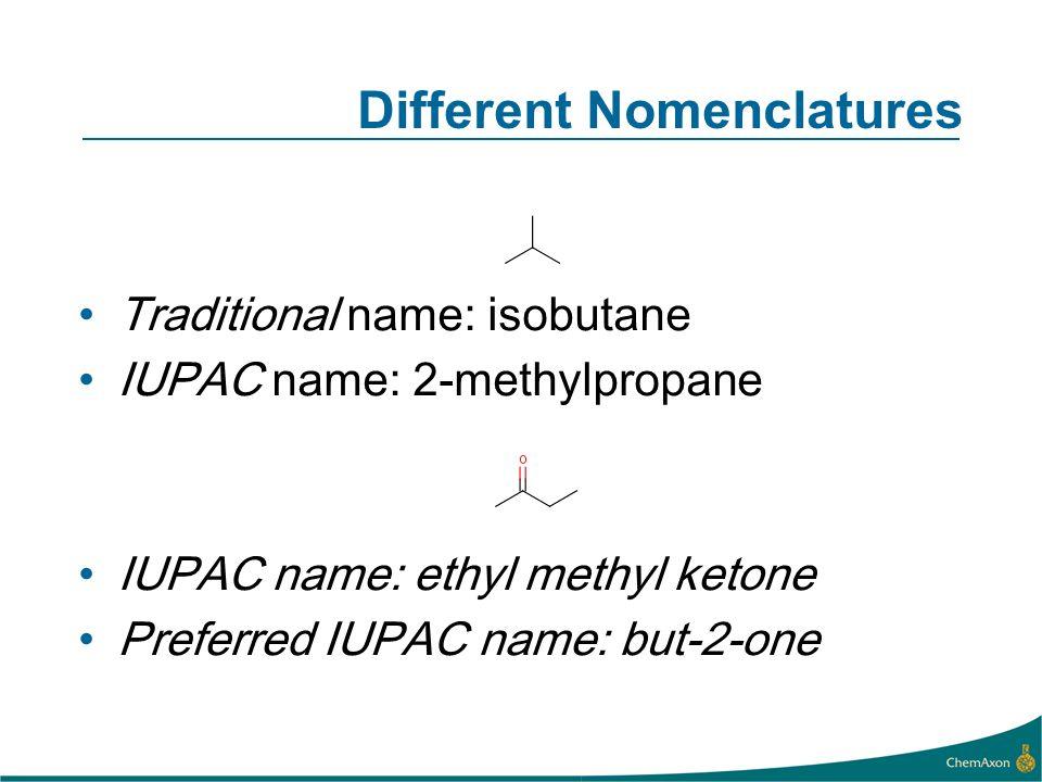 Different Nomenclatures Traditional name: isobutane IUPAC name: 2-methylpropane IUPAC name: ethyl methyl ketone Preferred IUPAC name: but-2-one