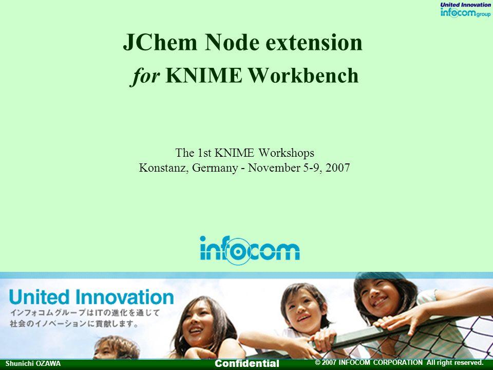 © 2007 INFOCOM CORPORATION All right reserved. Shunichi OZAWA Confidential JChem Node extension for KNIME Workbench The 1st KNIME Workshops Konstanz,