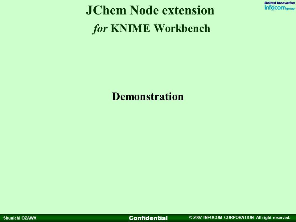 © 2007 INFOCOM CORPORATION All right reserved. Shunichi OZAWA Confidential JChem Node extension for KNIME Workbench Demonstration