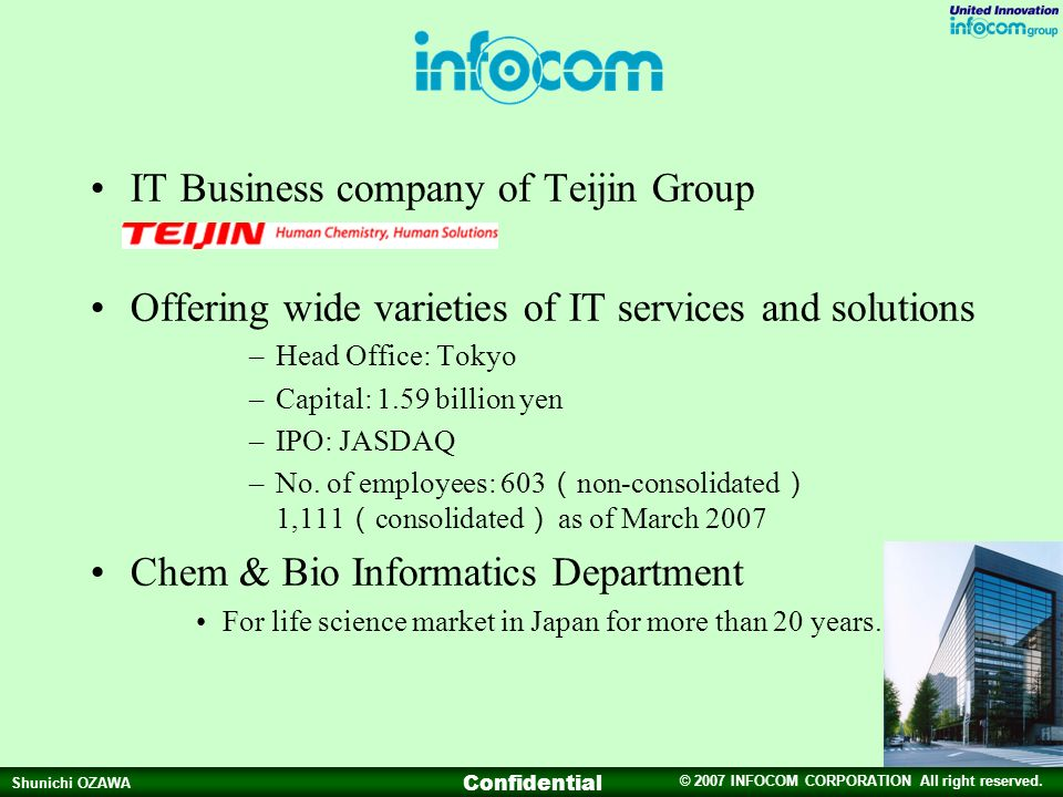 © 2007 INFOCOM CORPORATION All right reserved. Shunichi OZAWA Confidential IT Business company of Teijin Group Offering wide varieties of IT services