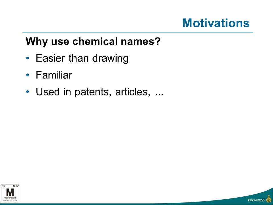 Motivations Why use chemical names Easier than drawing Familiar Used in patents, articles,...