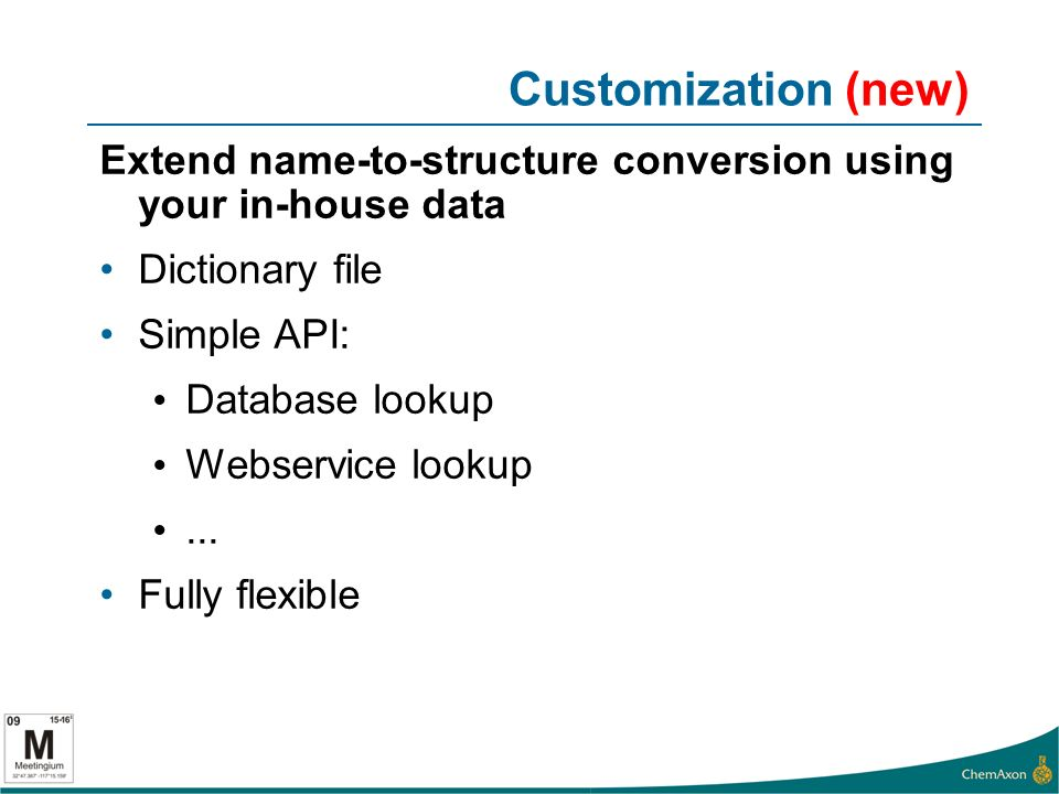 Customization (new) Extend name-to-structure conversion using your in-house data Dictionary file Simple API: Database lookup Webservice lookup...