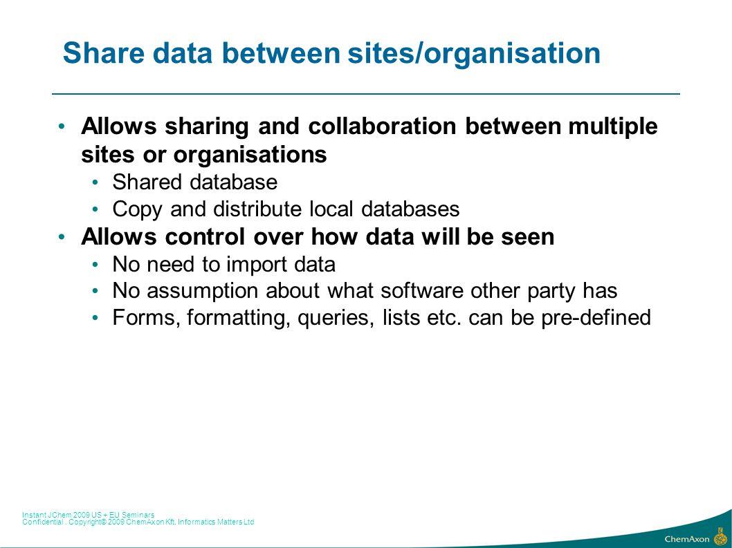 Instant JChem 2009 US + EU Seminars Confidential. Copyright© 2009 ChemAxon Kft, Informatics Matters Ltd Share data between sites/organisation Allows s