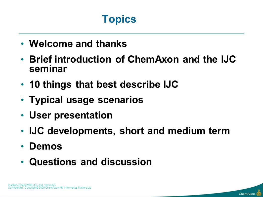 Instant JChem 2009 US + EU Seminars Confidential. Copyright© 2009 ChemAxon Kft, Informatics Matters Ltd Topics Welcome and thanks Brief introduction o