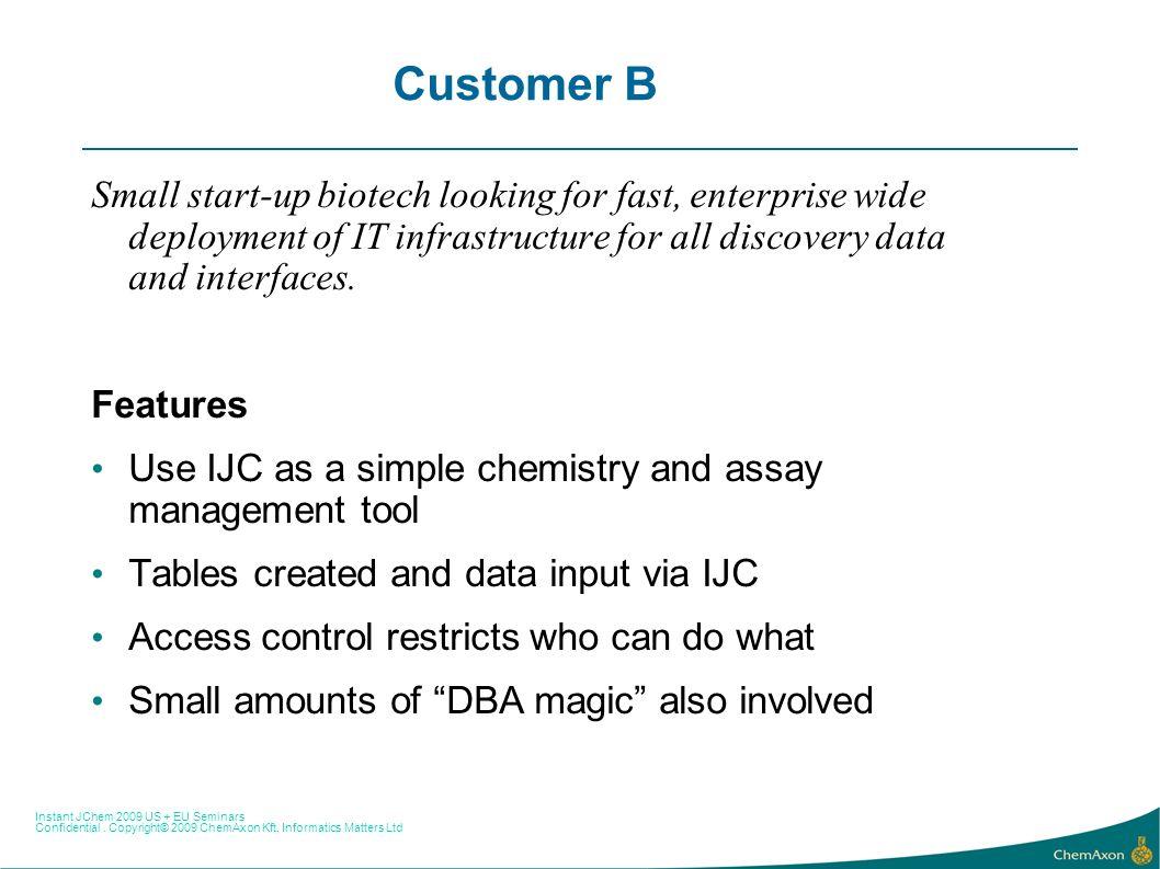 Instant JChem 2009 US + EU Seminars Confidential. Copyright© 2009 ChemAxon Kft, Informatics Matters Ltd Customer B Small start-up biotech looking for