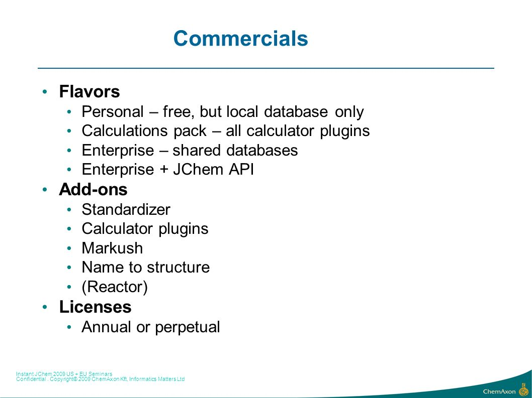Instant JChem 2009 US + EU Seminars Confidential. Copyright© 2009 ChemAxon Kft, Informatics Matters Ltd Commercials Flavors Personal – free, but local