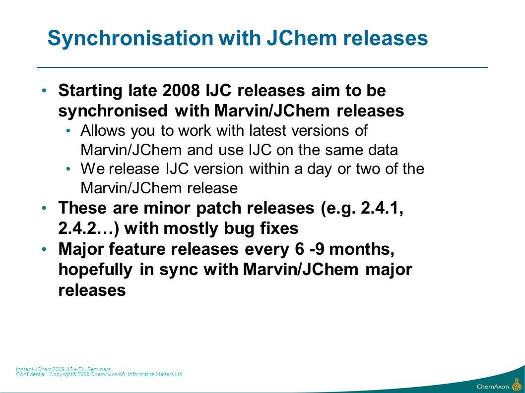 Instant JChem 2009 US + EU Seminars Confidential. Copyright© 2009 ChemAxon Kft, Informatics Matters Ltd Synchronisation with JChem releases Starting l