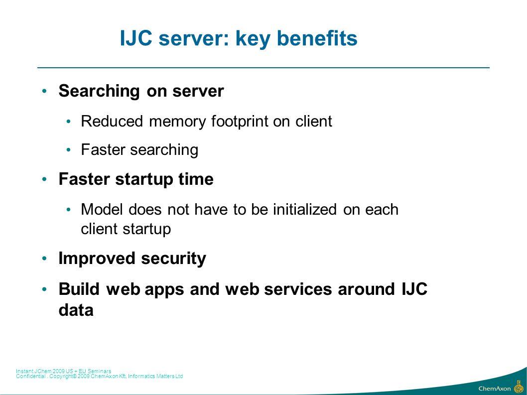 Instant JChem 2009 US + EU Seminars Confidential. Copyright© 2009 ChemAxon Kft, Informatics Matters Ltd IJC server: key benefits Searching on server R