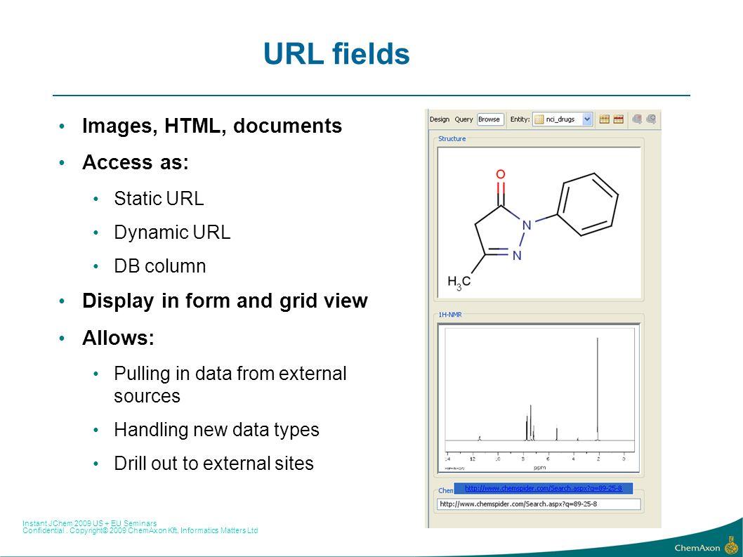 Instant JChem 2009 US + EU Seminars Confidential. Copyright© 2009 ChemAxon Kft, Informatics Matters Ltd URL fields Images, HTML, documents Access as: