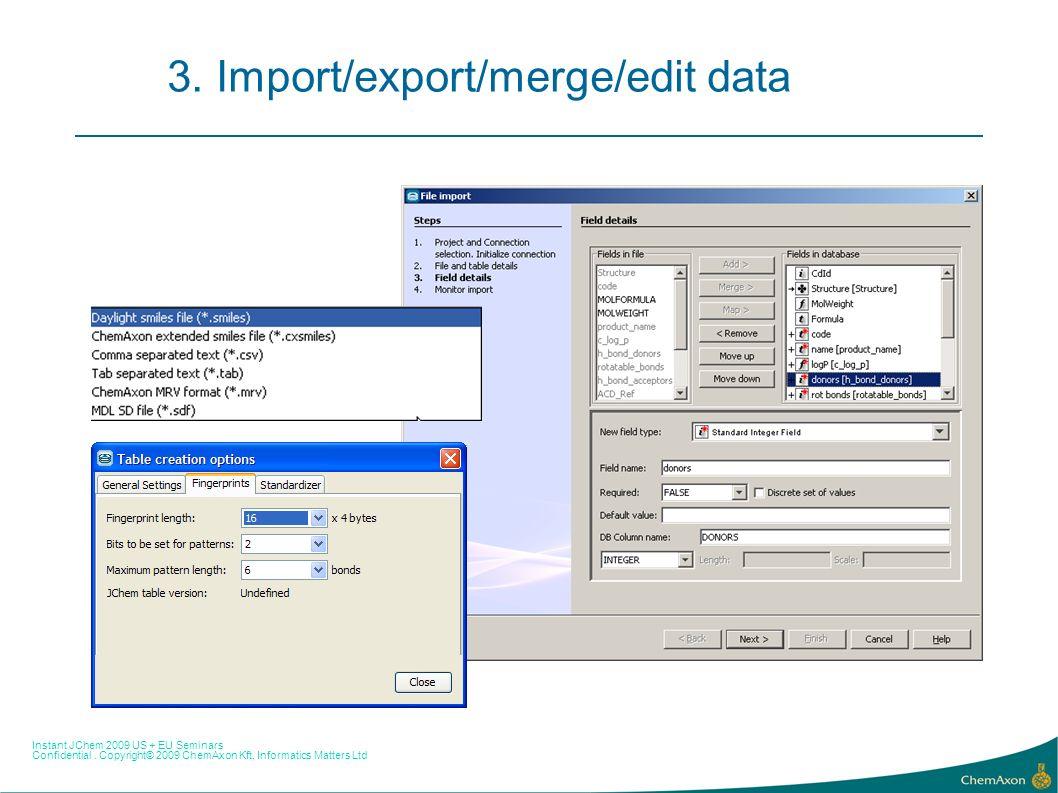 Instant JChem 2009 US + EU Seminars Confidential. Copyright© 2009 ChemAxon Kft, Informatics Matters Ltd 3. Import/export/merge/edit data