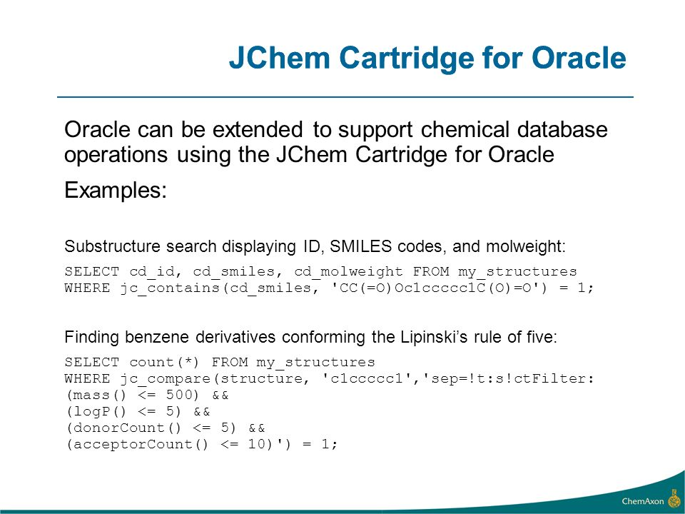 JChem Cartridge for Oracle Oracle can be extended to support chemical database operations using the JChem Cartridge for Oracle Examples: Substructure search displaying ID, SMILES codes, and molweight: SELECT cd_id, cd_smiles, cd_molweight FROM my_structures WHERE jc_contains(cd_smiles, CC(=O)Oc1ccccc1C(O)=O ) = 1; Finding benzene derivatives conforming the Lipinskis rule of five: SELECT count(*) FROM my_structures WHERE jc_compare(structure, c1ccccc1 , sep=!t:s!ctFilter: (mass() <= 500) && (logP() <= 5) && (donorCount() <= 5) && (acceptorCount() <= 10) ) = 1; JChem Cartridge for Oracle