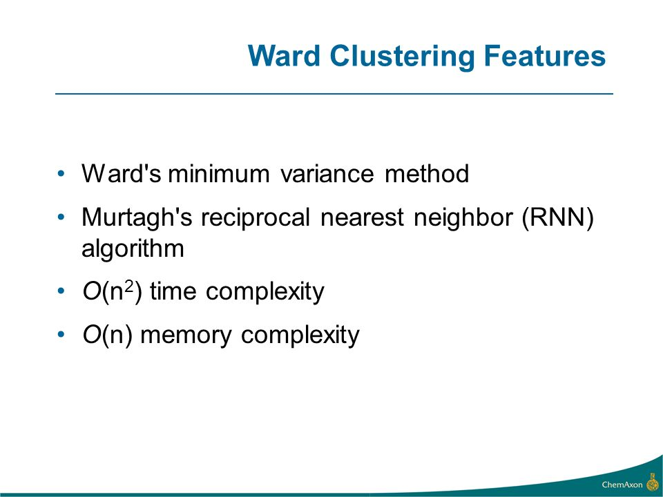 Ward s minimum variance method Murtagh s reciprocal nearest neighbor (RNN) algorithm O(n 2 ) time complexity O(n) memory complexity Ward Clustering Features