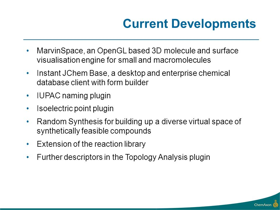 Current Developments MarvinSpace, an OpenGL based 3D molecule and surface visualisation engine for small and macromolecules Instant JChem Base, a desktop and enterprise chemical database client with form builder IUPAC naming plugin Isoelectric point plugin Random Synthesis for building up a diverse virtual space of synthetically feasible compounds Extension of the reaction library Further descriptors in the Topology Analysis plugin