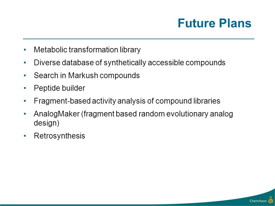 Future Plans Metabolic transformation library Diverse database of synthetically accessible compounds Search in Markush compounds Peptide builder Fragment-based activity analysis of compound libraries AnalogMaker (fragment based random evolutionary analog design) Retrosynthesis