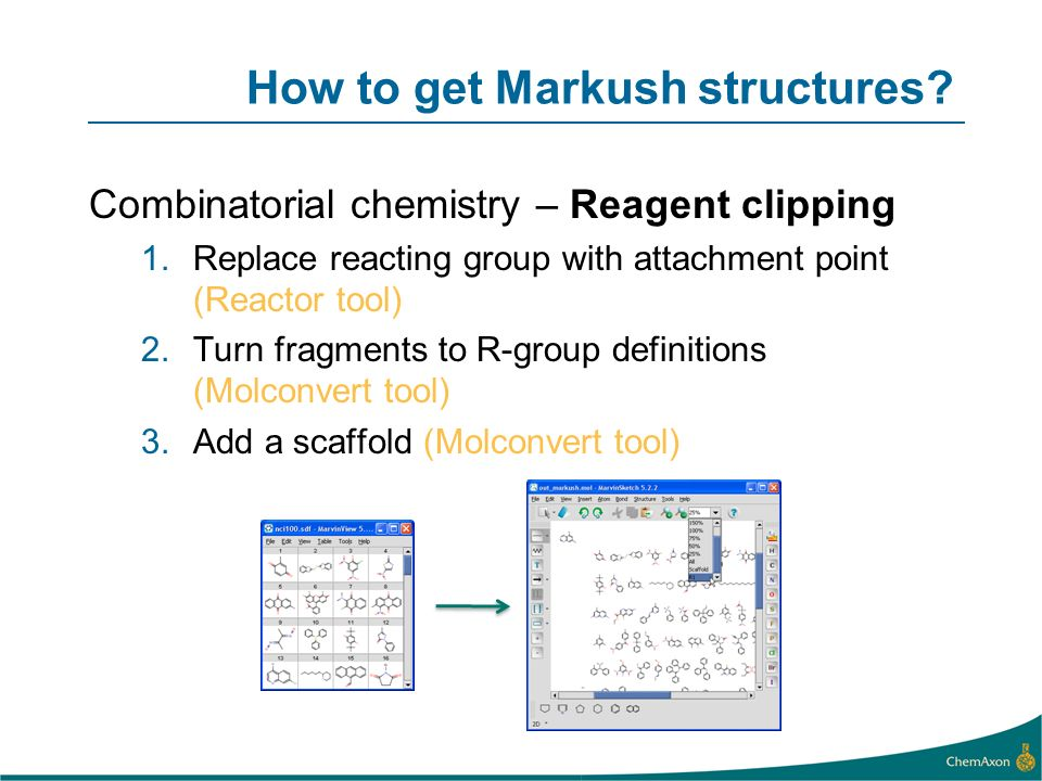 How to get Markush structures? Combinatorial chemistry – Reagent clipping 1.Replace reacting group with attachment point (Reactor tool) 2.Turn fragmen