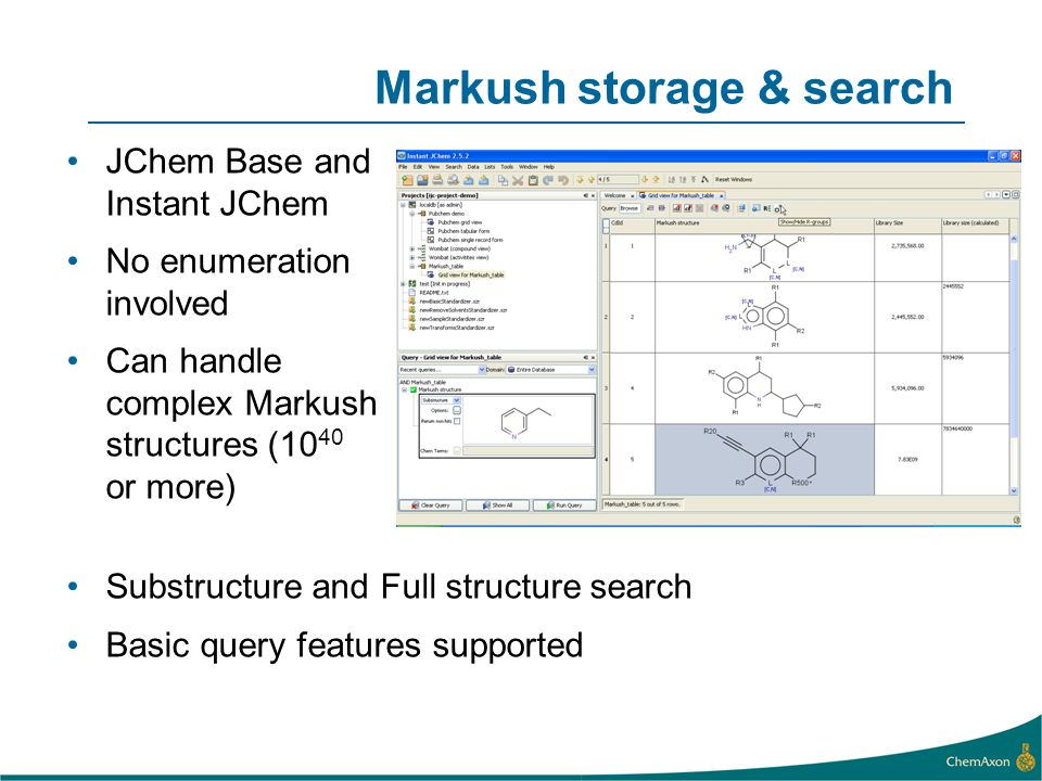 Markush storage & search JChem Base and Instant JChem No enumeration involved Can handle complex Markush structures (10 40 or more) Substructure and F
